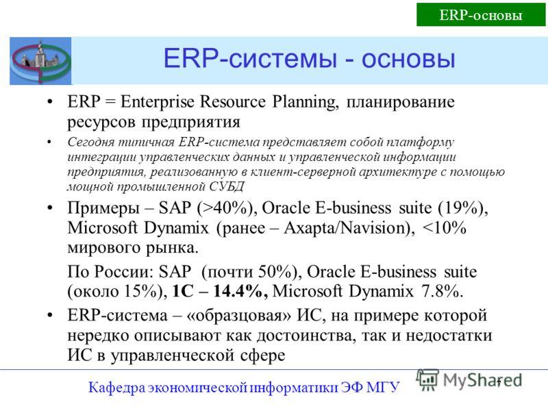 Кафедра экономической информатики ЭФ МГУ 7 ERP-системы - основы ERP = Enterprise Resource Planning, планирование ресурсов предприятия Сегодня типичная ERP-система представляет собой платформу интеграции управленческих данных и управленческой информац