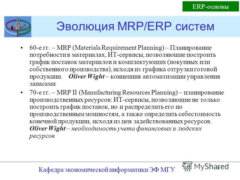9 Эволюция MRP/ERP систем 60-е гг. – MRP (Materials Requirement Planning) – Планирование потребности в материалах, ИТ-сервисы, позволяющие построить график поставок материалов и комплектующих (покупных или собственного производства), исходя из график