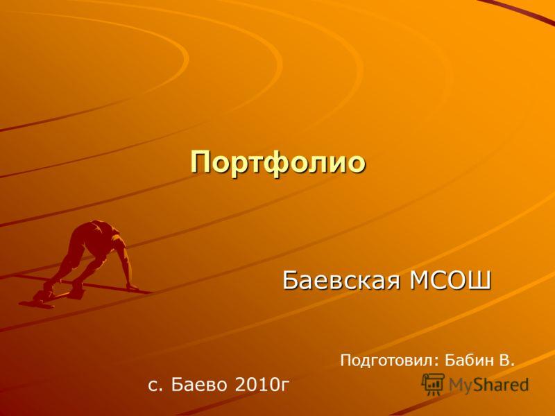 Портфолио Баевская МСОШ Баевская МСОШ Подготовил: Бабин В. с. Баево 2010г