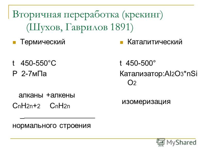 Вторичная переработка (крекинг) (Шухов, Гаврилов 1891) Термический t 450-550°C P 2-7мПа алканы +алкены С n H 2n + 2 С n H 2n _ ______________________ нормального строения Каталитический t 450-500° Катализатор:AI 2 O 3 *nSi O 2 изомеризация
