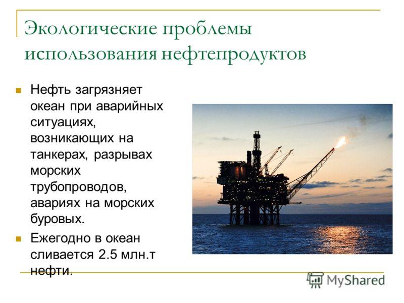 Экологические проблемы использования нефтепродуктов Нефть загрязняет океан при аварийных ситуациях, возникающих на танкерах, разрывах морских трубопроводов, авариях на морских буровых. Ежегодно в океан сливается 2.5 млн.т нефти.