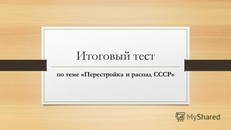 Итоговый тест по теме «Перестройка и распад СССР»