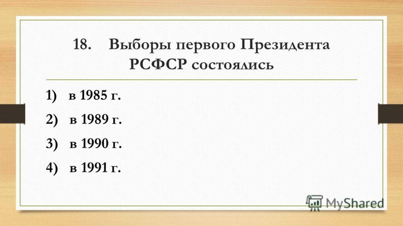 18. Выборы первого Президента РСФСР состоялись 1) в 1985 г. 2) в 1989 г. 3) в 1990 г. 4) в 1991 г.