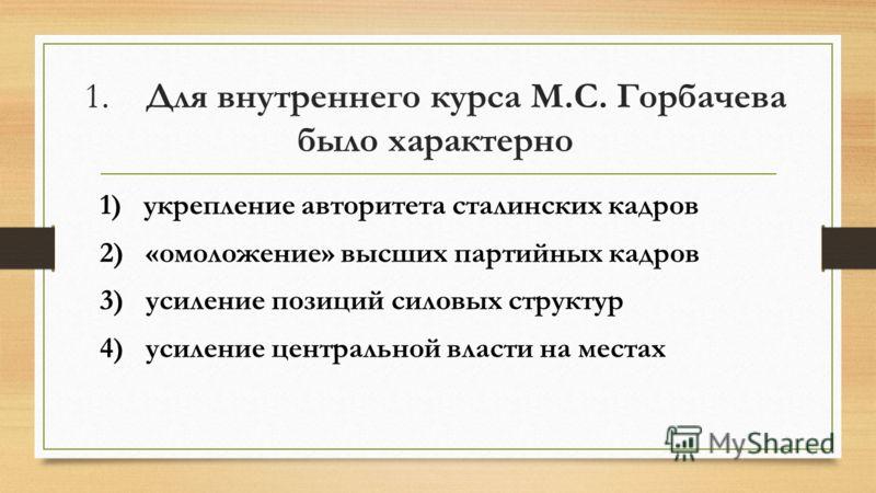 1. Для внутреннего курса М.С. Горбачева было характерно 1) укрепление авторитета сталинских кадров 2) «омоложение» высших партийных кадров 3) усиление позиций силовых структур 4) усиление центральной власти на местах