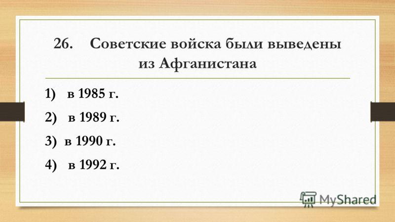 26. Советские войска были выведены из Афганистана 1) в 1985 г. 2) в 1989 г. 3) в 1990 г. 4) в 1992 г.