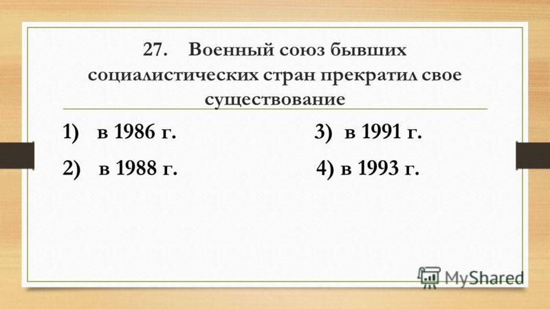 27. Военный союз бывших социалистических стран прекратил свое существование 1) в 1986 г. 3) в 1991 г. 2) в 1988 г. 4) в 1993 г.