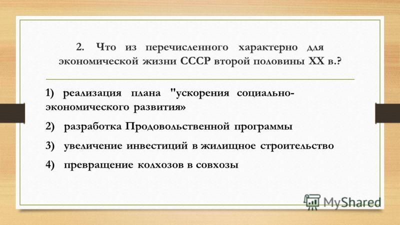 2. Что из перечисленного характерно для экономической жизни СССР второй половины XX в.? 1) реализация плана