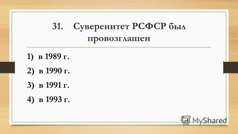 31. Суверенитет РСФСР был провозглашен 1) в 1989 г. 2) в 1990 г. 3) в 1991 г. 4) в 1993 г.