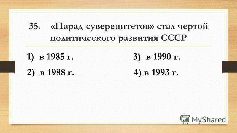 35. «Парад суверенитетов» стал чертой политического развития СССР 1) в 1985 г. 3) в 1990 г. 2) в 1988 г. 4) в 1993 г.