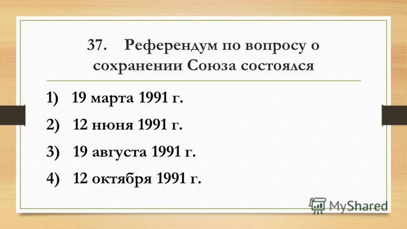 37. Референдум по вопросу о сохранении Союза состоялся 1) 19 марта 1991 г. 2) 12 нюня 1991 г. 3) 19 августа 1991 г. 4) 12 октября 1991 г.