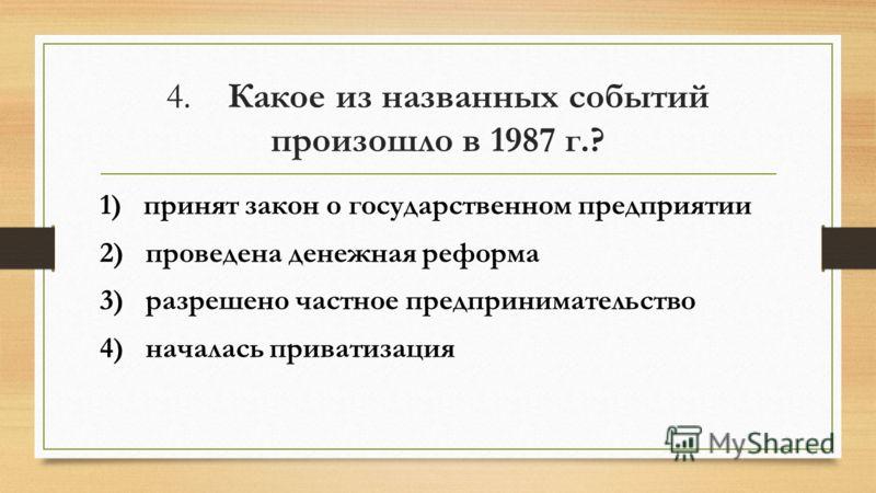 4. Какое из названных событий произошло в 1987 г.? 1) принят закон о государственном предприятии 2) проведена денежная реформа 3) разрешено частное предпринимательство 4) началась приватизация