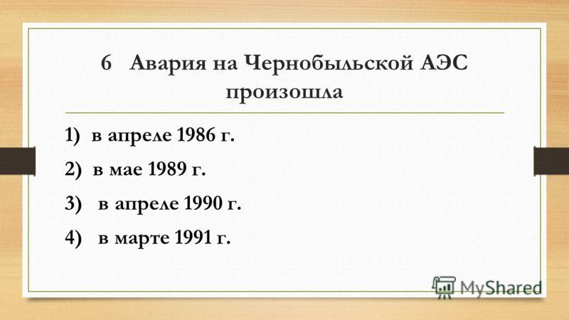 6 Авария на Чернобыльской АЭС произошла 1) в апреле 1986 г. 2) в мае 1989 г. 3) в апреле 1990 г. 4) в марте 1991 г.
