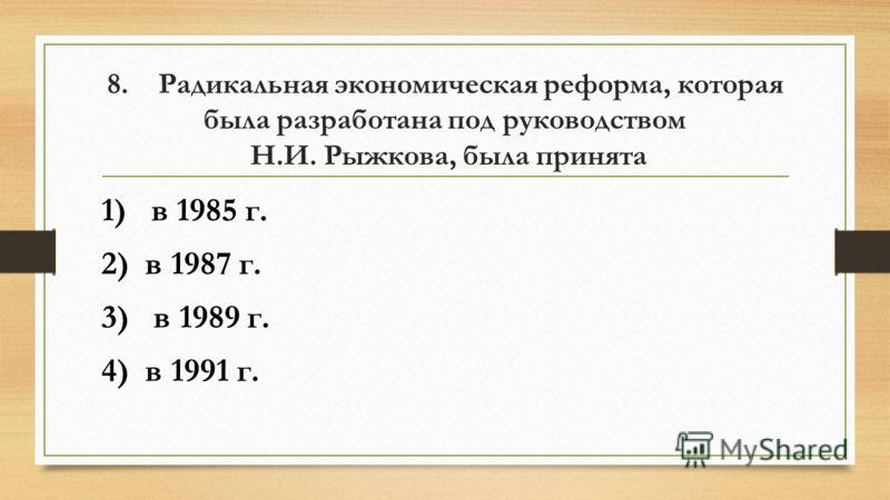 8. Радикальная экономическая реформа, которая была разработана под руководством Н.И. Рыжкова, была принята 1) в 1985 г. 2) в 1987 г. 3) в 1989 г. 4) в 1991 г.