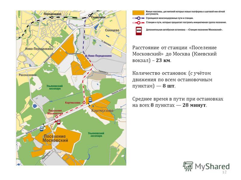 12 Расстояние от станции «Поселение Московский» до Москва (Киевский вокзал) – 23 км. Количество остановок (с учётом движения по всем остановочным пунктам) 8 шт. Среднее время в пути при остановках на всех 8 пунктах 28 минут.