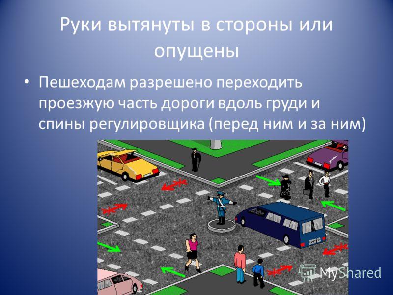 Руки вытянуты в стороны или опущены Пешеходам разрешено переходить проезжую часть дороги вдоль груди и спины регулировщика (перед ним и за ним)