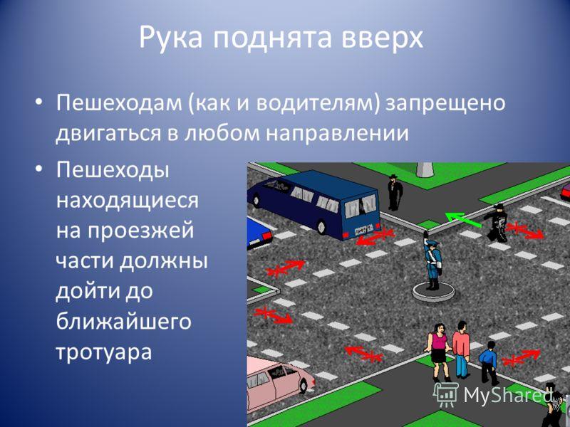 Рука поднята вверх Пешеходам (как и водителям) запрещено двигаться в любом направлении Пешеходы находящиеся на проезжей части должны дойти до ближайшего тротуара