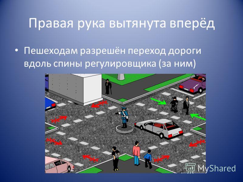 Правая рука вытянута вперёд Пешеходам разрешён переход дороги вдоль спины регулировщика (за ним)