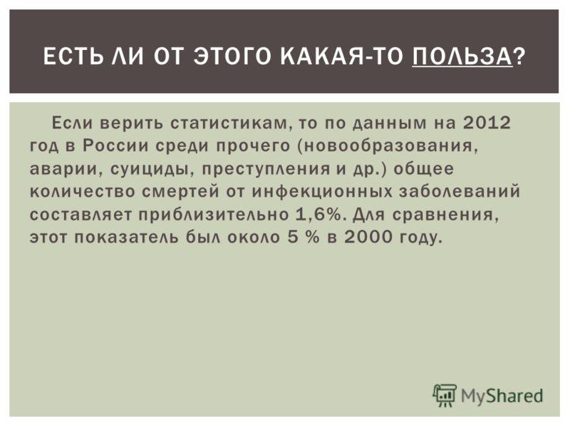 Если верить статистикам, то по данным на 2012 год в России среди прочего (новообразования, аварии, суициды, преступления и др.) общее количество смертей от инфекционных заболеваний составляет приблизительно 1,6%. Для сравнения, этот показатель был ок