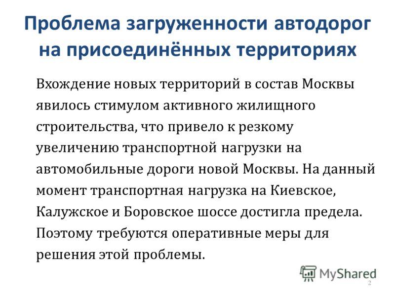 Проблема загруженности автодорог на присоединённых территориях Вхождение новых территорий в состав Москвы явилось стимулом активного жилищного строительства, что привело к резкому увеличению транспортной нагрузки на автомобильные дороги новой Москвы.
