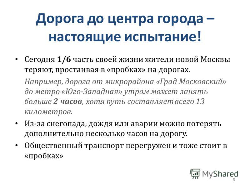 Дорога до центра города – настоящие испытание! Сегодня 1/6 часть своей жизни жители новой Москвы теряют, простаивая в «пробках» на дорогах. Например, дорога от микрорайона «Град Московский» до метро «Юго-Западная» утром может занять больше 2 часов, х