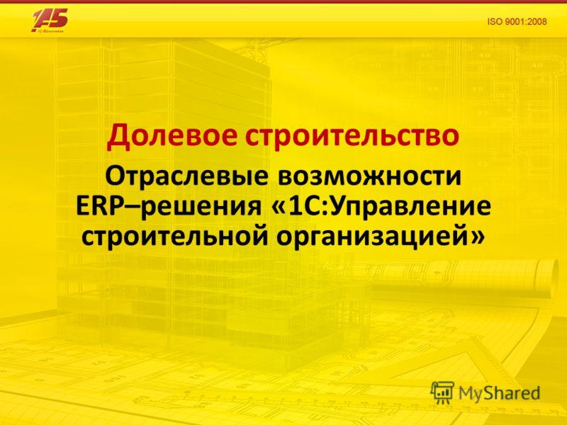 Долевое строительство Отраслевые возможности ERP–решения «1С:Управление строительной организацией»