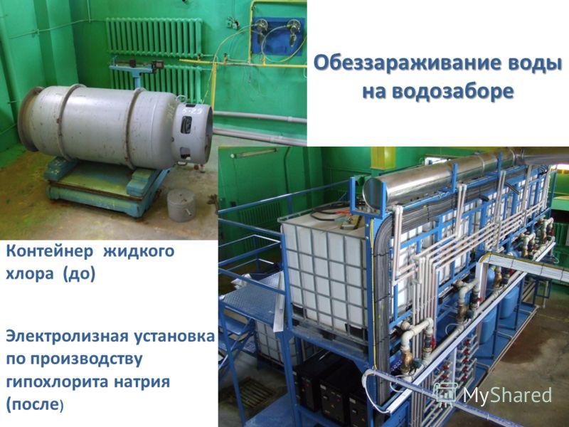 Электролизная установка по производству гипохлорита натрия (после ) Обеззараживание воды на водозаборе Контейнер жидкого хлора (до)