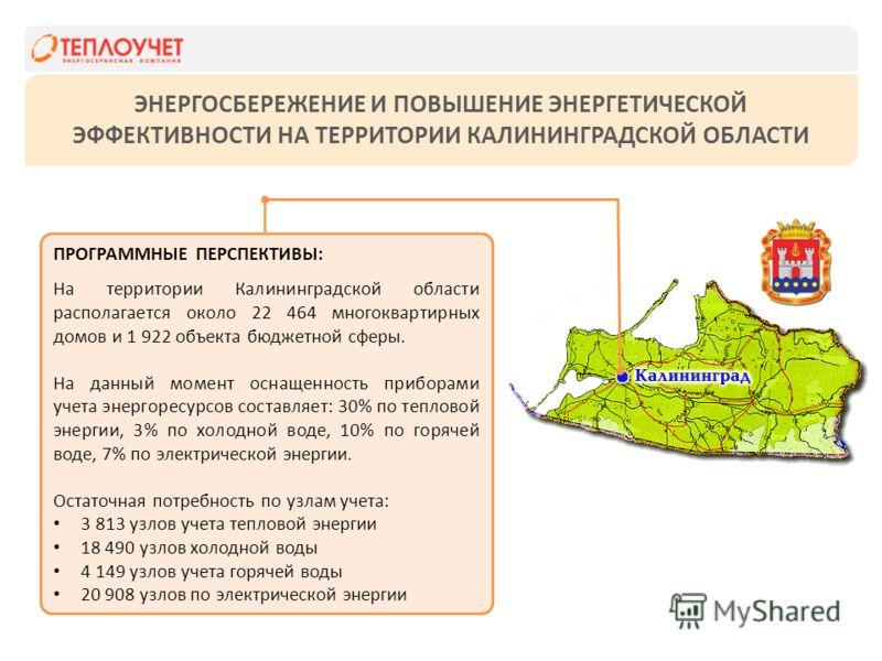 ЭНЕРГОСБЕРЕЖЕНИЕ И ПОВЫШЕНИЕ ЭНЕРГЕТИЧЕСКОЙ ЭФФЕКТИВНОСТИ НА ТЕРРИТОРИИ КАЛИНИНГРАДСКОЙ ОБЛАСТИ ПРОГРАММНЫЕ ПЕРСПЕКТИВЫ: На территории Калининградской области располагается около 22 464 многоквартирных домов и 1 922 объекта бюджетной сферы. На данный