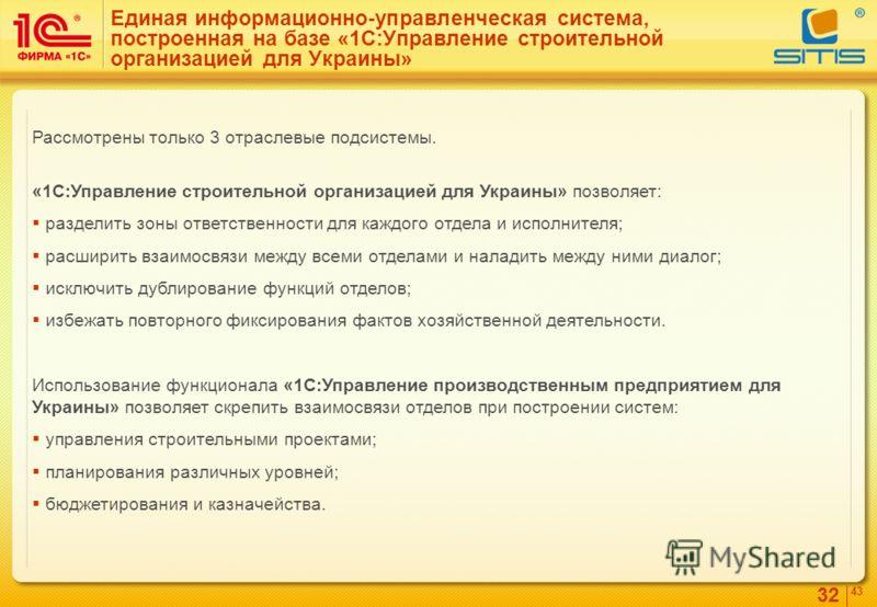 32 4343 Единая информационно-управленческая система, построенная на базе «1С:Управление строительной организацией для Украины» Рассмотрены только 3 отраслевые подсистемы. «1С:Управление строительной организацией для Украины» позволяет: разделить зоны