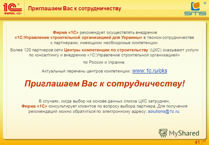 41 4343 Приглашаем Вас к сотрудничеству Фирма «1С» рекомендует осуществлять внедрение «1C:Управление строительной организацией для Украины» в тесном сотрудничестве с партнерами, имеющими необходимые компетенции. Более 120 партнеров сети Центры компет
