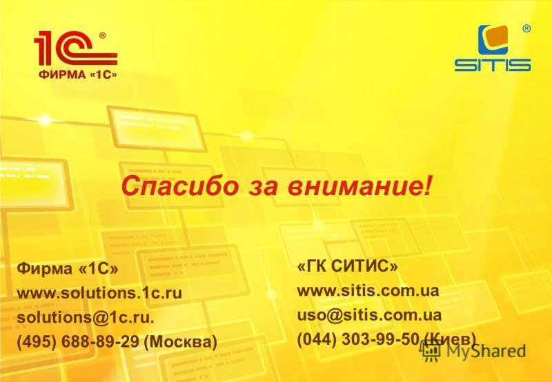 Спасибо за внимание! «ГК СИТИС» www.sitis.com.ua uso@sitis.com.ua (044) 303-99-50 (Киев) Фирма «1С» www.solutions.1c.ru solutions@1c.ru. (495) 688-89-29 (Москва)