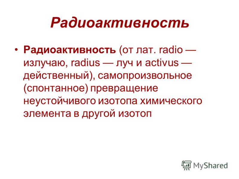 Радиоактивность Радиоактивность (от лат. radio излучаю, radius луч и activus действенный), самопроизвольное (спонтанное) превращение неустойчивого изотопа химического элемента в другой изотоп