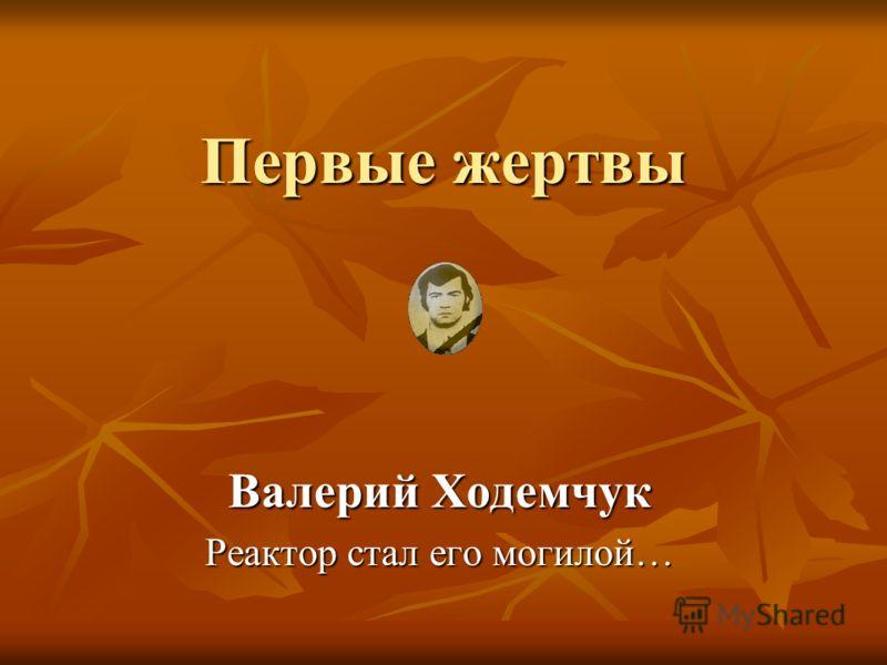 Первые жертвы Валерий Ходемчук Реактор стал его могилой…