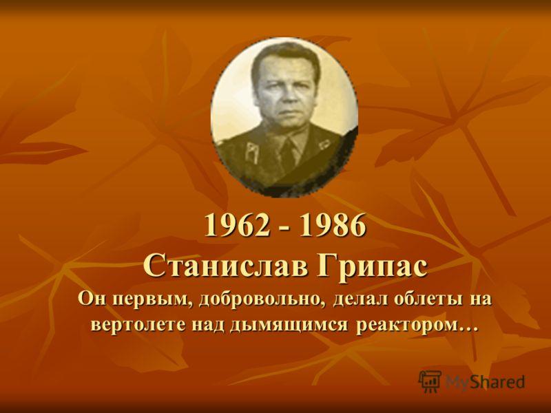 1962 - 1986 Станислав Грипас Он первым, добровольно, делал облеты на вертолете над дымящимся реактором…