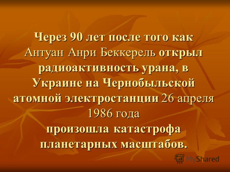 Через 90 лет после того как Антуан Анри Беккерель открыл радиоактивность урана, в Украине на Чернобыльской атомной электростанции 26 апреля 1986 года произошла катастрофа планетарных масштабов.