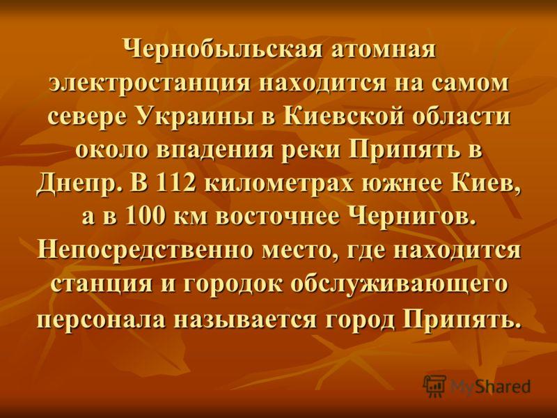Чернобыльская атомная электростанция находится на самом севере Украины в Киевской области около впадения реки Припять в Днепр. В 112 километрах южнее Киев, а в 100 км восточнее Чернигов. Непосредственно место, где находится станция и городок обслужив