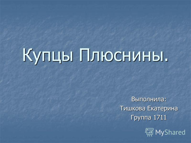Купцы Плюснины. Выполнила: Тишкова Екатерина Группа 1711