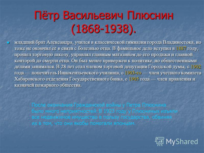 Пётр Васильевич Плюснин (1868-1938). младший брат Александра, учился в классической гимназии города Владивостока, но тоже не окончил её в связи с болезнью отца. В фамильное дело вступил в 1887 году, прошел торговую школу, управлял главным магазином д