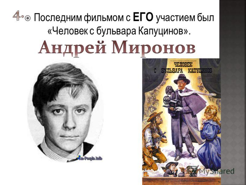 Последним фильмом с ЕГО участием был «Человек с бульвара Капуцинов».