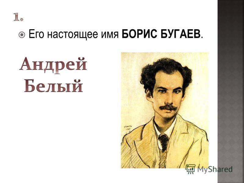 Его настоящее имя БОРИС БУГАЕВ.