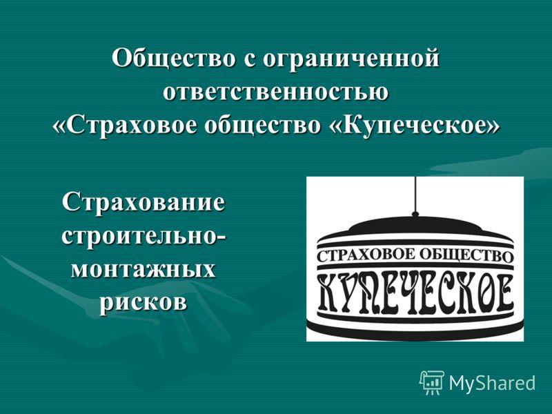 Общество с ограниченной ответственностью «Страховое общество «Купеческое» Страхование строительно- монтажных рисков
