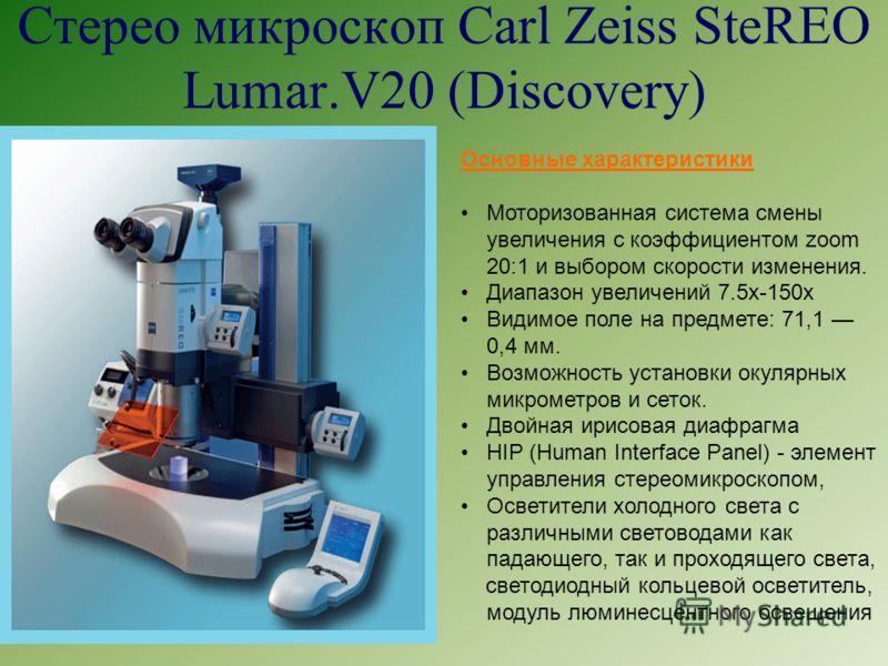 Стерео микроскоп Carl Zeiss SteREO Lumar.V20 (Discovery) Основные характеристики Моторизованная система смены увеличения с коэффициентом zoom 20:1 и выбором скорости изменения. Диапазон увеличений 7.5х-150х Видимое поле на предмете: 71,1 0,4 мм. Возм