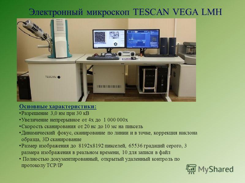 Электронный микроскоп TESCAN VEGA LMН Основные характеристики: Разрешение 3,0 нм при 30 кВ Увеличение непрерывное от 4х до 1 000 000х Скорость сканирования от 20 нс до 10 мс на пиксель Динамический фокус, сканирование по линии и в точке, коррекция на