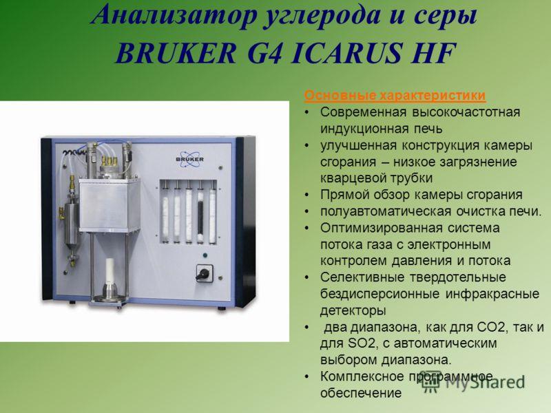 Анализатор углерода и серы BRUKER G4 ICARUS HF Основные характеристики Современная высокочастотная индукционная печь улучшенная конструкция камеры сгорания – низкое загрязнение кварцевой трубки Прямой обзор камеры сгорания полуавтоматическая очистка