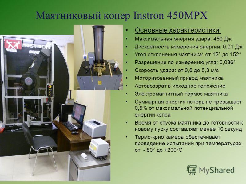 Маятниковый копер Instron 450MPX Основные характеристики: Максимальная энергия удара: 450 Дж Дискретность измерения энергии: 0,01 Дж Угол отклонения маятника: от 12° до 152° Разрешение по измерению угла: 0,036° Скорость удара: от 0,6 до 5,3 м/с Мотор