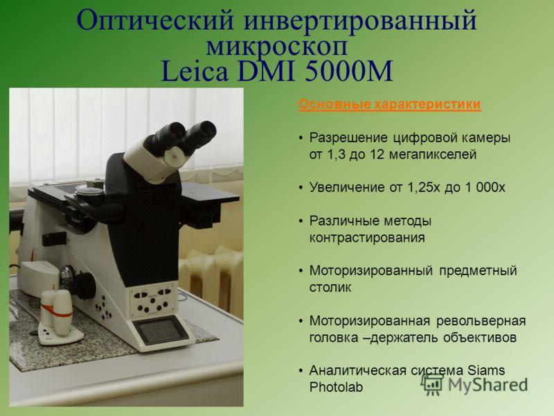Оптический инвертированный микроскоп Leica DMI 5000M Основные характеристики Разрешение цифровой камеры от 1,3 до 12 мегапикселей Увеличение от 1,25х до 1 000х Различные методы контрастирования Моторизированный предметный столик Моторизированная рево
