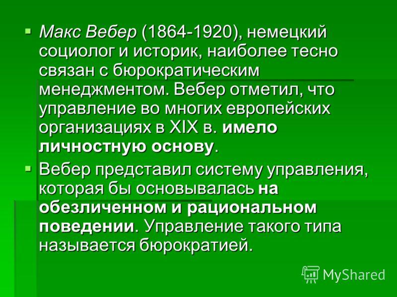 Макс Вебер (1864-1920), немецкий социолог и историк, наиболее тесно связан с бюрократическим менеджментом. Вебер отметил, что управление во многих европейских организациях в XIX в. имело личностную основу. Макс Вебер (1864-1920), немецкий социолог и