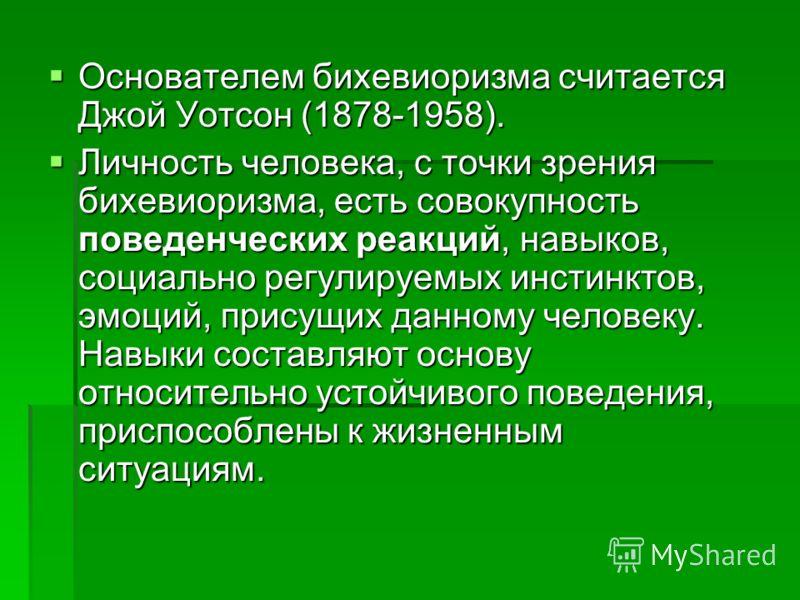 Основателем бихевиоризма считается Джой Уотсон (1878-1958). Основателем бихевиоризма считается Джой Уотсон (1878-1958). Личность человека, с точки зрения бихевиоризма, есть совокупность поведенческих реакций, навыков, социально регулируемых инстинкто