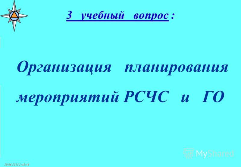 20.06.2013 2:50:38 Организация планирования мероприятий РСЧС и ГО 3 учебный вопрос :