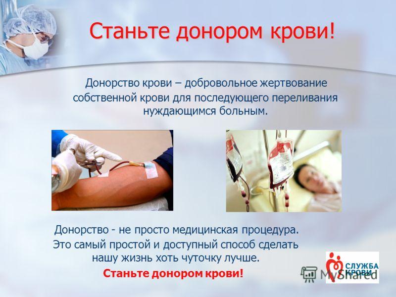 Станьте донором крови! Донорство - не просто медицинская процедура. Это самый простой и доступный способ сделать нашу жизнь хоть чуточку лучше. Станьте донором крови! Донорство крови – добровольное жертвование собственной крови для последующего перел