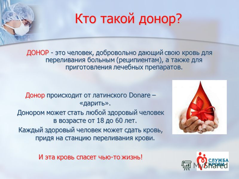 Кто такой донор? ДОНОР - это человек, добровольно дающий свою кровь для переливания больным (реципиентам), а также для приготовления лечебных препаратов. Донор происходит от латинского Donare – «дарить». Донором может стать любой здоровый человек в в